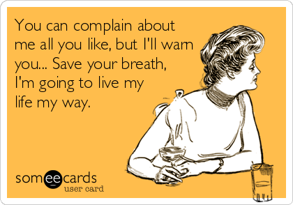 You can complain about me all you like, but I'll warn you... Save your breath, I'm going to live my life my way.
