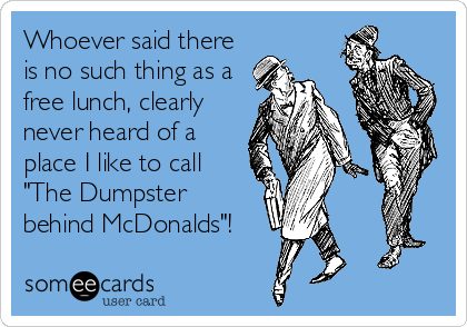 "Whoever said there is no such thing as a free lunch, clearly never heard of a place I like to call ""The Dumpster behind McDonalds""!"