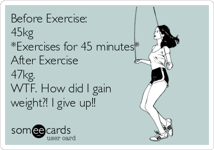 Before Exercise: 45kg *Exercises for 45 minutes* After Exercise 47kg. WTF. How did I gain weight?! I give up!!
