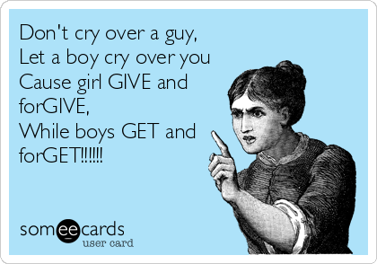 Don't cry over a guy,  Let a boy cry over you Cause girl GIVE and forGIVE, While boys GET and forGET!!!!!!