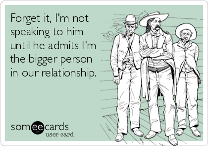 Forget it, I'm not speaking to him until he admits I'm the bigger person   in our relationship.