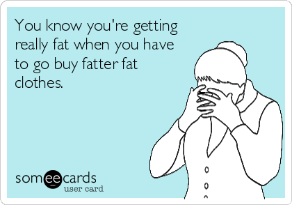 You know you're getting really fat when you have to go buy fatter fat clothes.