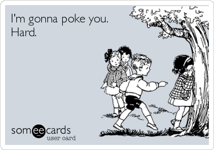I'm gonna poke you.  Hard.
