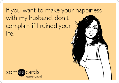 If you want to make your happiness with my husband, don't complain if I ruined your life.