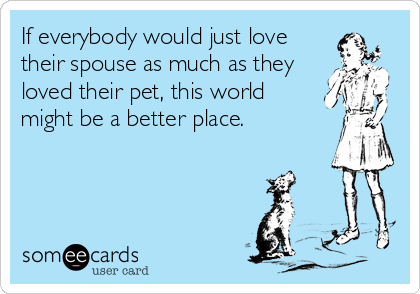 If everybody would just love their spouse as much as they loved their pet, this world might be a better place.