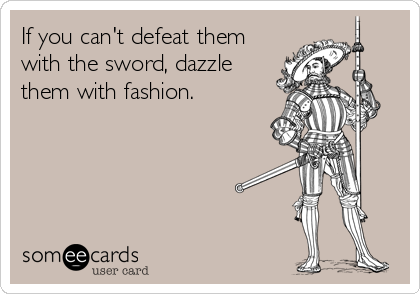 If you can't defeat them with the sword, dazzle them with fashion.