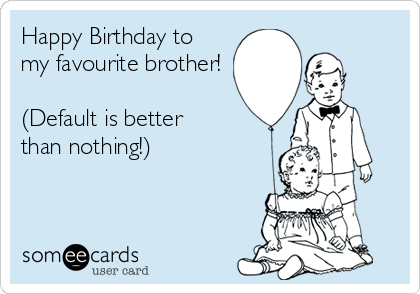 Happy Birthday to my favourite brother!   (Default is better  than nothing!)