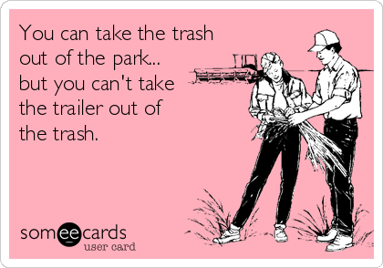 You can take the trash out of the park...  but you can't take  the trailer out of  the trash.