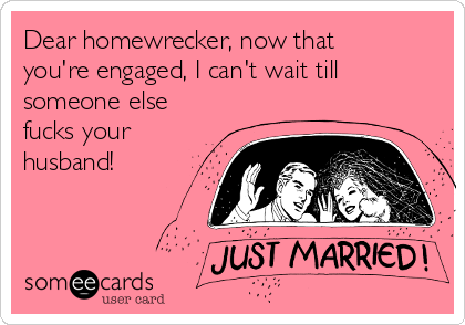 Dear homewrecker, now that you're engaged, I can't wait till someone else fucks your husband!
