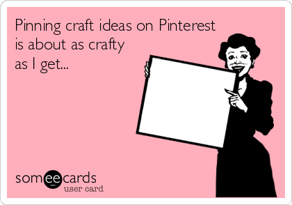 Pinning craft ideas on Pinterest is about as crafty as I get...