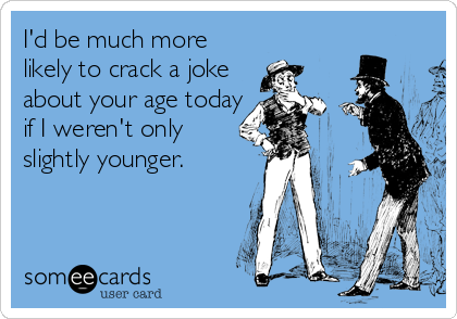 I'd be much more likely to crack a joke about your age today if I weren't only slightly younger.