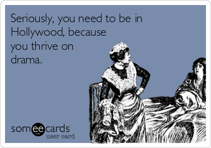 Seriously, you need to be in Hollywood, because you thrive on drama.
