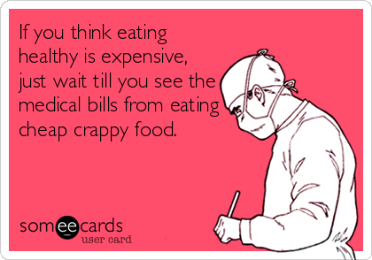 If you think eating healthy is expensive, just wait till you see the medical bills from eating cheap crappy food.