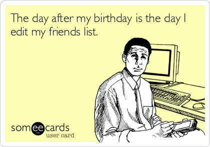 The day after my birthday is the day I edit my friends list.