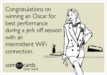 Congratulations on winning an Oscar for best performance during a jerk off session with an intermittent WiFi connection.