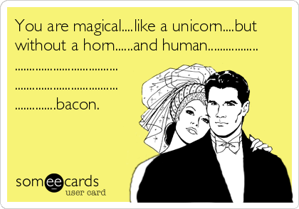 You are magical....like a unicorn....but without a horn......and human................. ................................... ................................... ..............bacon.
