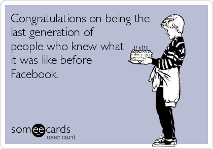 Congratulations on being the last generation of people who knew what it was like before Facebook.