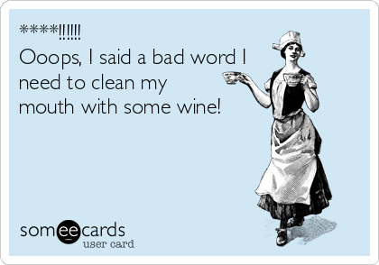 ****!!!!!!  Ooops, I said a bad word I need to clean my  mouth with some wine!