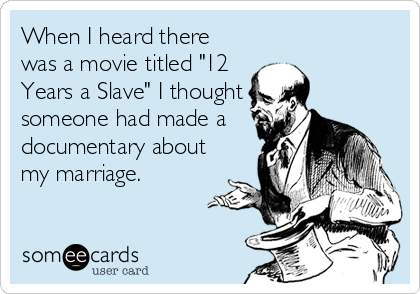 "When I heard there was a movie titled ""12 Years a Slave"" I thought someone had made a documentary about my marriage."
