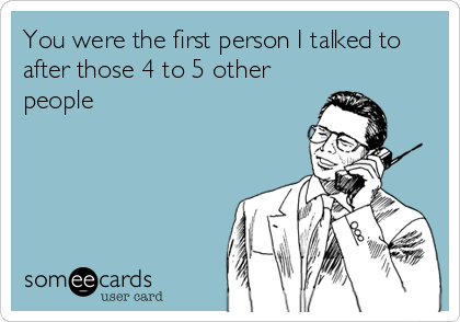 You were the first person I talked to after those 4 to 5 other people