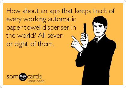 How about an app that keeps track of every working automatic paper towel dispenser in the world? All seven or eight of them.