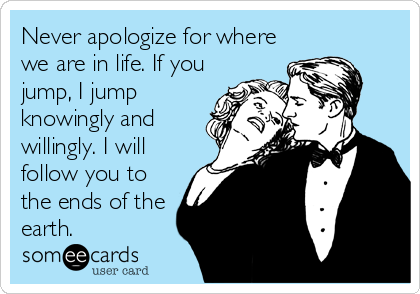 Never apologize for where we are in life. If you jump, I jump knowingly and willingly. I will follow you to the ends of the earth.