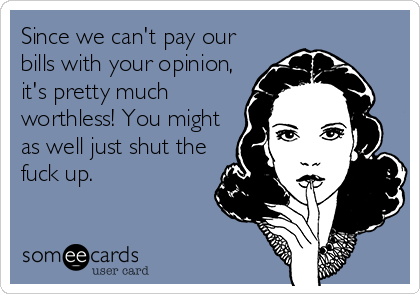 Since we can't pay our bills with your opinion, it's pretty much worthless! You might as well just shut the fuck up.