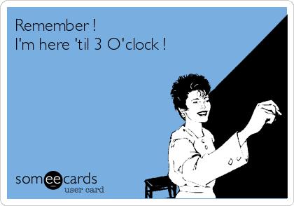 Remember ! I'm here 'til 3 O'clock !