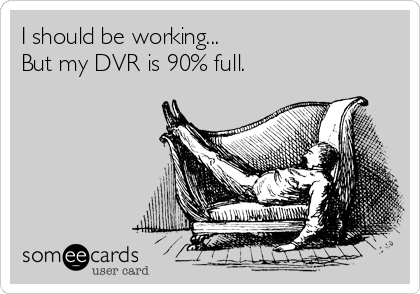 I should be working... But my DVR is 90% full.