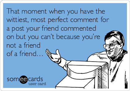 That moment when you have the wittiest, most perfect comment for a post your friend commented on but you can't because you're not a friend of a friend…