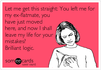 Let me get this straight: You left me for my ex-flatmate, you have just moved here, and now I shall leave my life for your mistakes? Brilliant logic.