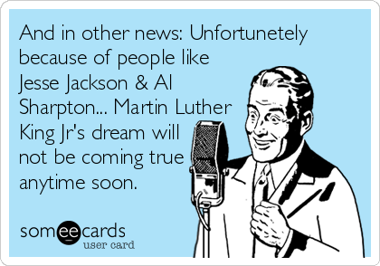 And in other news: Unfortunetely because of people like Jesse Jackson & Al Sharpton... Martin Luther King Jr's dream will not be coming true anytime soon.