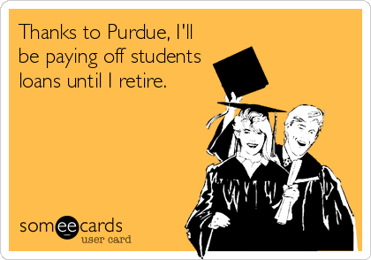 Thanks to Purdue, I'll be paying off students loans until I retire.