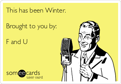 This has been Winter.    Brought to you by:  F and U