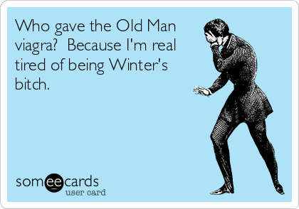 Who gave the Old Man viagra?  Because I'm real tired of being Winter's bitch.