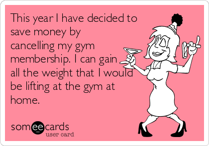 This year I have decided to save money by cancelling my gym membership. I can gain all the weight that I would be lifting at the gym at home.
