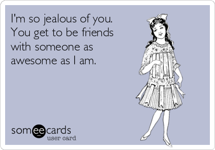 I'm so jealous of you. You get to be friends with someone as awesome as I am.