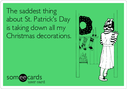 The saddest thing about St. Patrick's Day is taking down all my Christmas decorations.