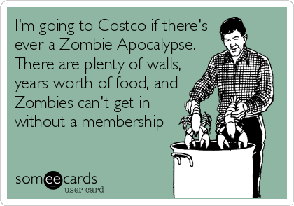 I'm going to Costco if there's ever a Zombie Apocalypse. There are plenty of walls, years worth of food, and Zombies can't get in without a membership