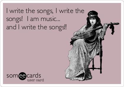 I write the songs, I write the songs!  I am music... and I write the songs!!
