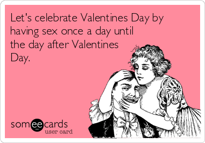 Let's celebrate Valentines Day by having sex once a day until the day after Valentines Day.