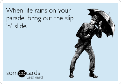 When life rains on your parade, bring out the slip 'n' slide.