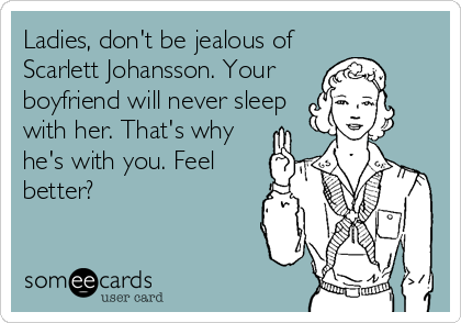 Ladies, don't be jealous of Scarlett Johansson. Your boyfriend will never sleep with her. That's why he's with you. Feel better?