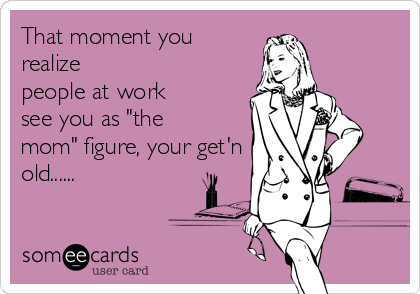 """That moment you realize people at work see you as """"the mom"""" figure, your get'n old......"""
