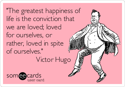 """""""The greatest happiness of life is the conviction that we are loved; loved for ourselves, or rather, loved in spite of ourselves.""""                Victor Hugo"""