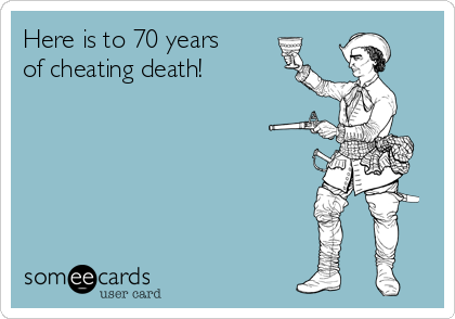 Here is to 70 years of cheating death!