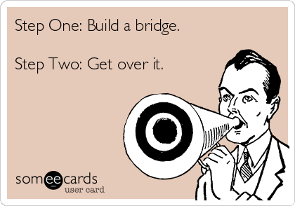 Step One: Build a bridge.  Step Two: Get over it.
