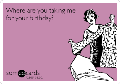 Where are you taking me for your birthday?