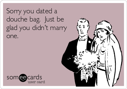 Sorry you dated a douche bag.  Just be glad you didn't marry one.