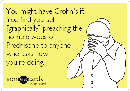 You might have Crohn's if: You find yourself [graphically] preaching the horrible woes of Prednisone to anyone who asks how you're doing.